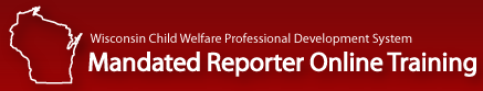 WI Child Welfare Professional Dev. System Mandated Reporter Online Training